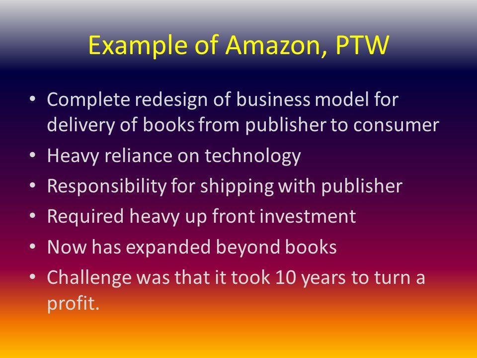 Example of Amazon, PTW Complete redesign of business model for delivery of books from publisher to consumer Heavy reliance on technology Responsibility for shipping with publisher Required heavy up front investment Now has expanded beyond books Challenge was that it took 10 years to turn a profit.