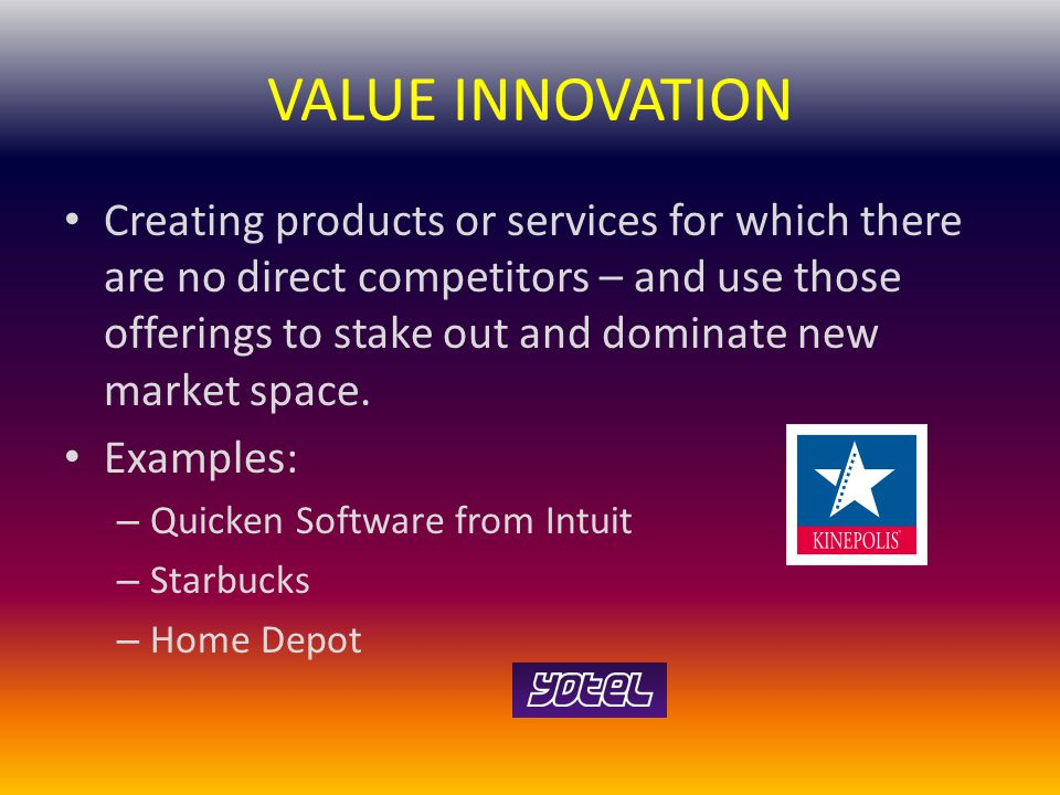 VALUE INNOVATION Creating products or services for which there are no direct competitors – and use those offerings to stake out and dominate new market space.
