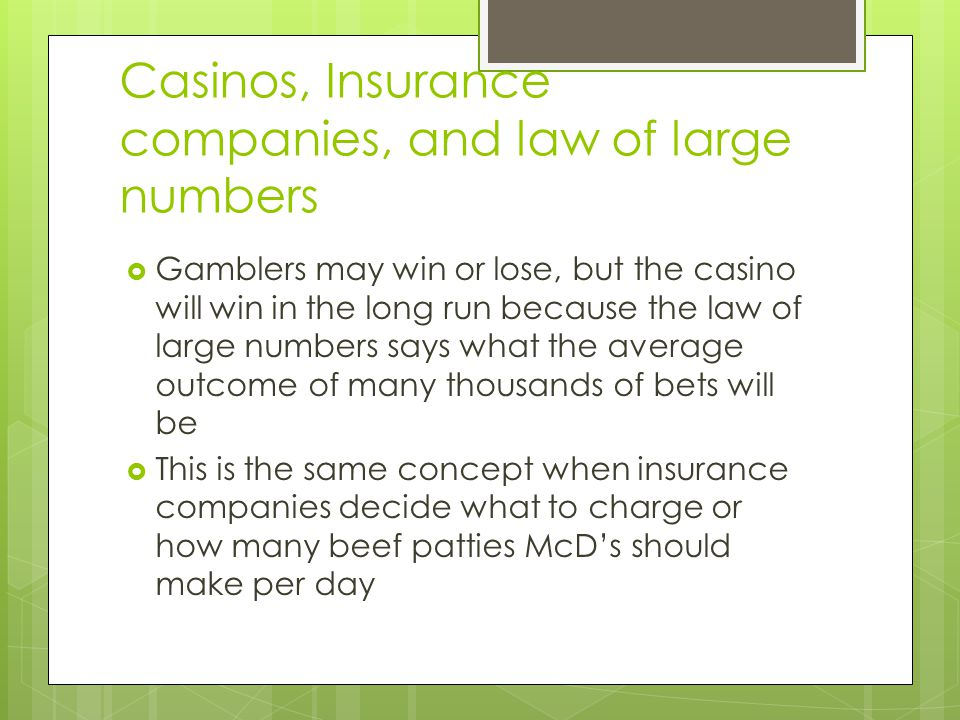 Casinos, Insurance companies, and law of large numbers Gamblers may win or lose, but the casino will win in the long run because the law of large numb