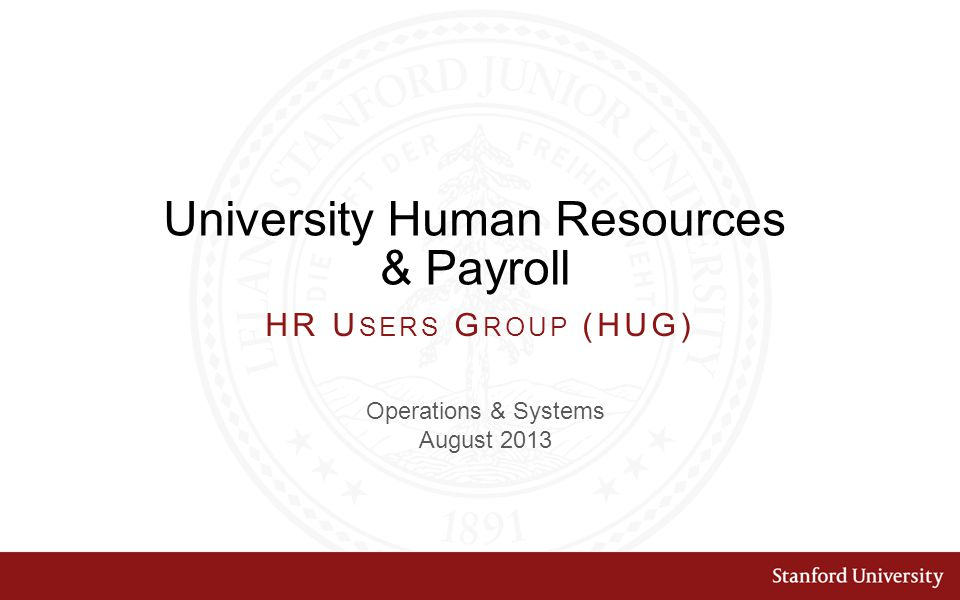 University Human Resources & Payroll Operations & Systems August 2013 HR U SERS G ROUP (HUG)