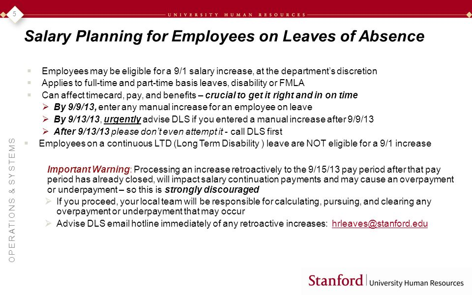 OPERATIONS & SYSTEMS 5 Salary Planning for Employees on Leaves of Absence Employees may be eligible for a 9/1 salary increase, at the departments discretion Applies to full-time and part-time basis leaves, disability or FMLA Can affect timecard, pay, and benefits – crucial to get it right and in on time By 9/9/13, enter any manual increase for an employee on leave By 9/13/13, urgently advise DLS if you entered a manual increase after 9/9/13 After 9/13/13 please dont even attempt it - call DLS first Employees on a continuous LTD (Long Term Disability ) leave are NOT eligible for a 9/1 increase Important Warning: Processing an increase retroactively to the 9/15/13 pay period after that pay period has already closed, will impact salary continuation payments and may cause an overpayment or underpayment – so this is strongly discouraged If you proceed, your local team will be responsible for calculating, pursuing, and clearing any overpayment or underpayment that may occur Advise DLS email hotline immediately of any retroactive increases: hrleaves@stanford.eduhrleaves@stanford.edu