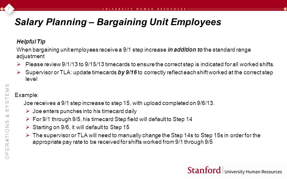 OPERATIONS & SYSTEMS 7 Salary Planning – Bargaining Unit Employees Helpful Tip When bargaining unit employees receive a 9/1 step increase in addition to the standard range adjustment Please review 9/1/13 to 9/15/13 timecards to ensure the correct step is indicated for all worked shifts.