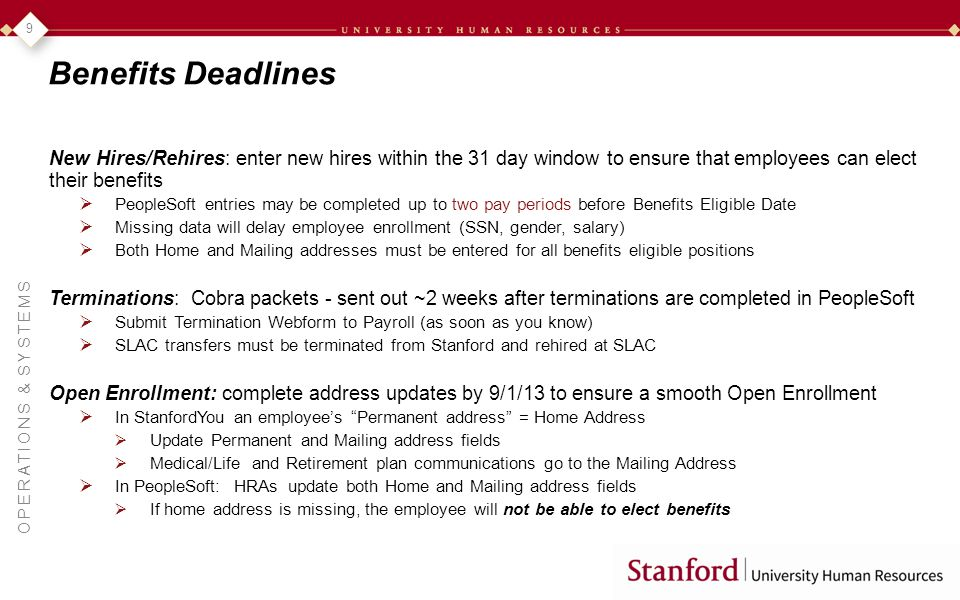 OPERATIONS & SYSTEMS 9 Benefits Deadlines New Hires/Rehires: enter new hires within the 31 day window to ensure that employees can elect their benefits PeopleSoft entries may be completed up to two pay periods before Benefits Eligible Date Missing data will delay employee enrollment (SSN, gender, salary) Both Home and Mailing addresses must be entered for all benefits eligible positions Terminations: Cobra packets - sent out ~2 weeks after terminations are completed in PeopleSoft Submit Termination Webform to Payroll (as soon as you know) SLAC transfers must be terminated from Stanford and rehired at SLAC Open Enrollment: complete address updates by 9/1/13 to ensure a smooth Open Enrollment In StanfordYou an employees Permanent address = Home Address Update Permanent and Mailing address fields Medical/Life and Retirement plan communications go to the Mailing Address In PeopleSoft: HRAs update both Home and Mailing address fields If home address is missing, the employee will not be able to elect benefits