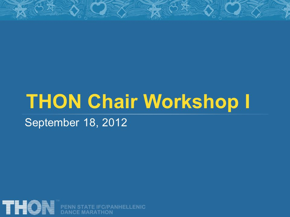 THON Chair Workshop I September 18, 2012