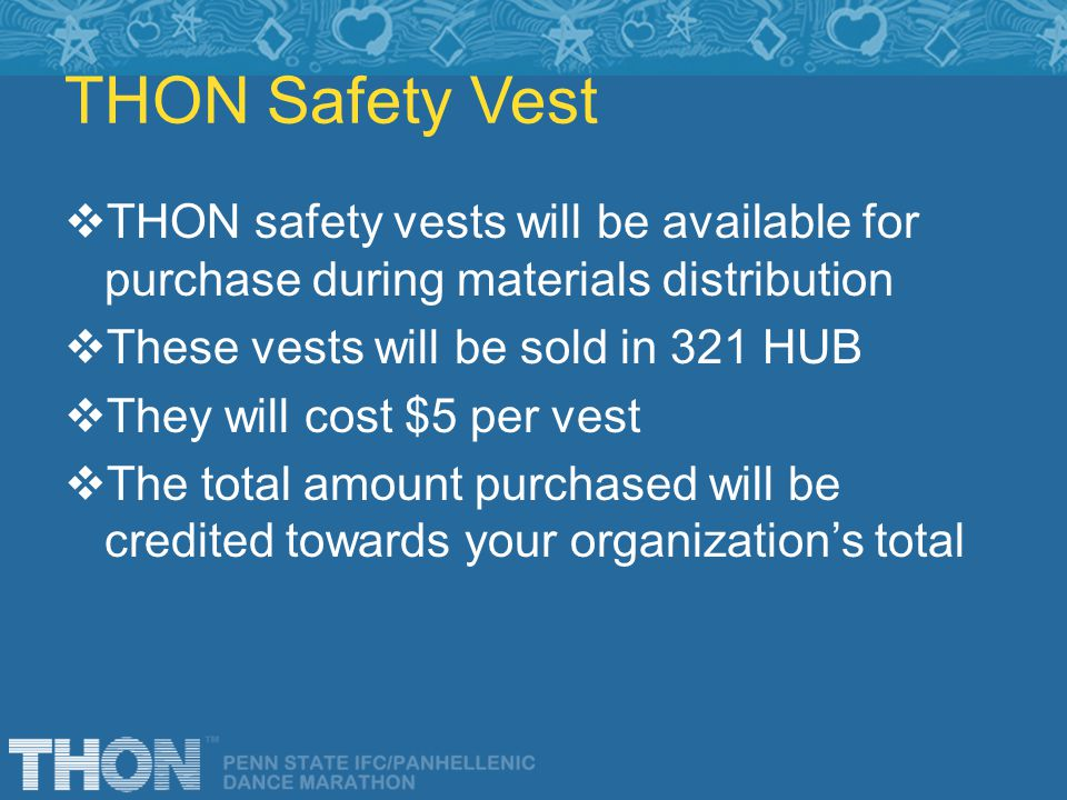 THON Safety Vest THON safety vests will be available for purchase during materials distribution These vests will be sold in 321 HUB They will cost $5 per vest The total amount purchased will be credited towards your organizations total