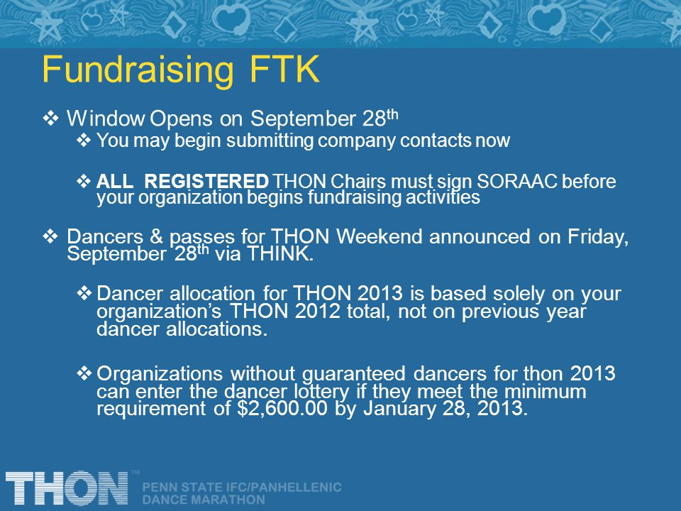 Fundraising FTK Window Opens on September 28 th You may begin submitting company contacts now ALL REGISTERED THON Chairs must sign SORAAC before your organization begins fundraising activities Dancers & passes for THON Weekend announced on Friday, September 28 th via THINK.