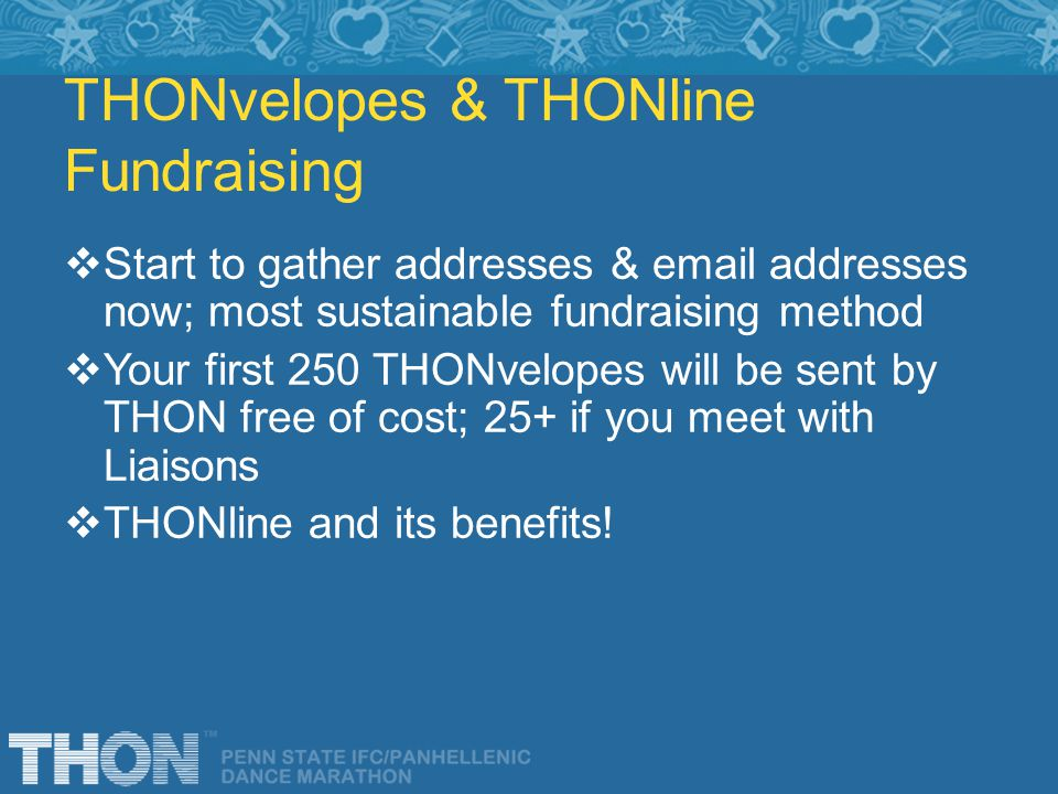 THONvelopes & THONline Fundraising Start to gather addresses & email addresses now; most sustainable fundraising method Your first 250 THONvelopes will be sent by THON free of cost; 25+ if you meet with Liaisons THONline and its benefits!