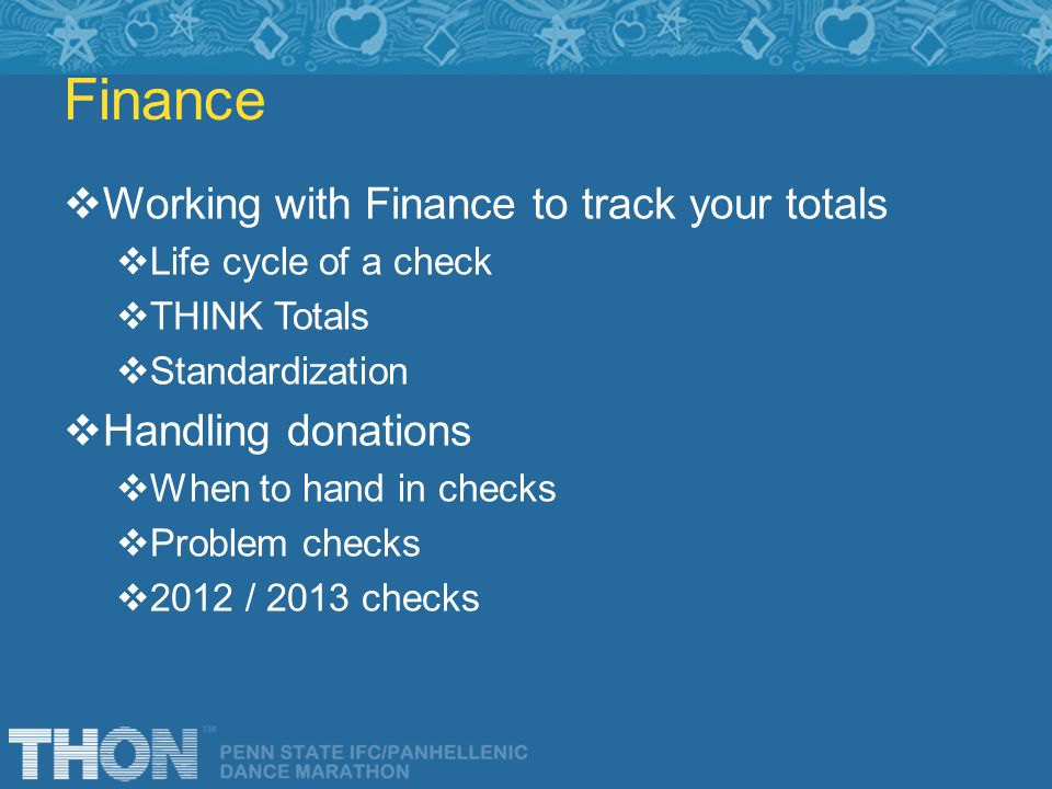 Finance Working with Finance to track your totals Life cycle of a check THINK Totals Standardization Handling donations When to hand in checks Problem