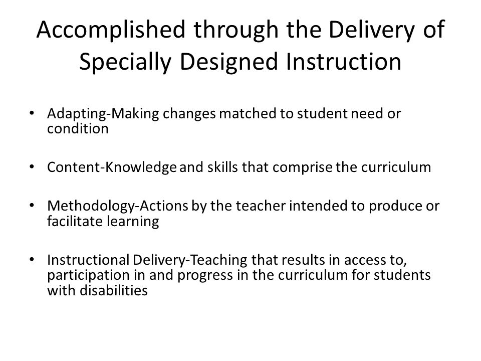 Special Class Provides primary instruction to a group of students in a self-contained setting, separate from their non-disabled peers *Special Considerations- There are a variety of configurations based on intensity of student need: – 15:1 Specialized instruction – 12:1:1 Management needs interfere with Instructional process – 8:1:1 Intensive management needs – 6:1:1 Highly intensive management needs – 12:1 (3:1) Severe, multiple disabilities in Special Class *Special Considerations- The special education teacher is also responsible for teaching content Questions to Consider..