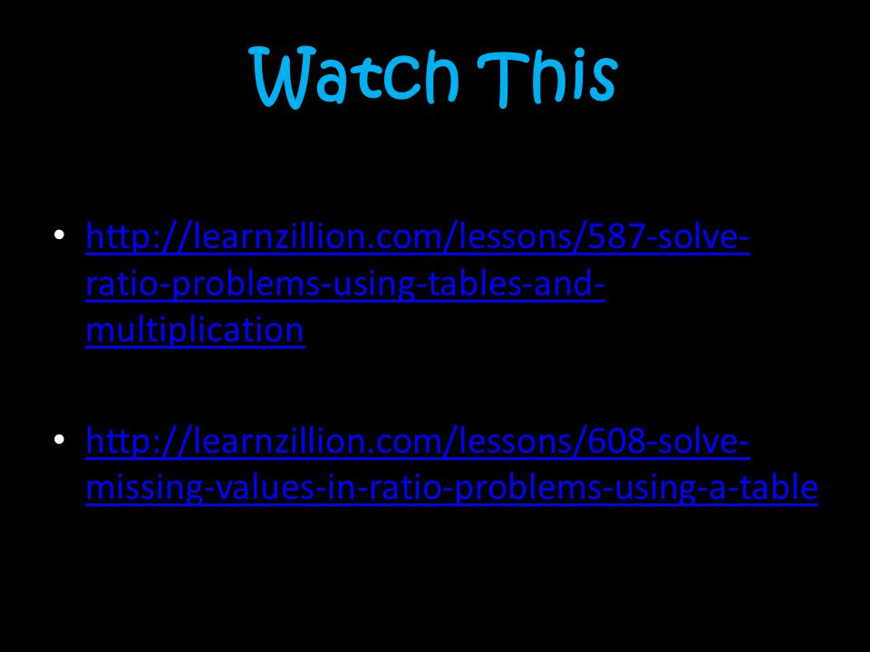 Watch This http://learnzillion.com/lessons/587-solve- ratio-problems-using-tables-and- multiplication http://learnzillion.com/lessons/587-solve- ratio