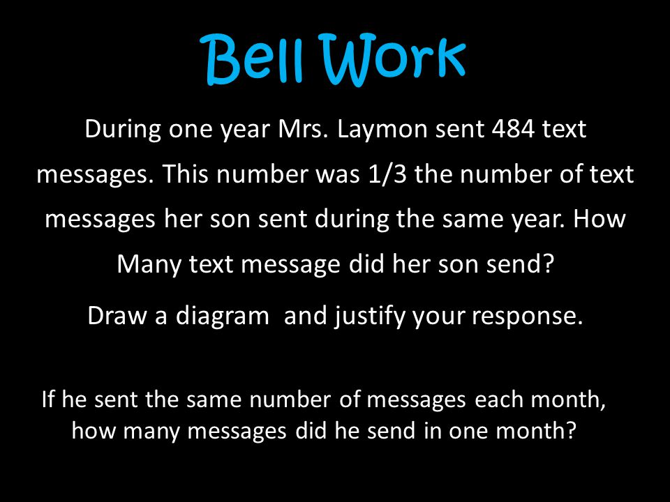 Bell Work During one year Mrs. Laymon sent 484 text messages. This number was 1/3 the number of text messages her son sent during the same year. How M