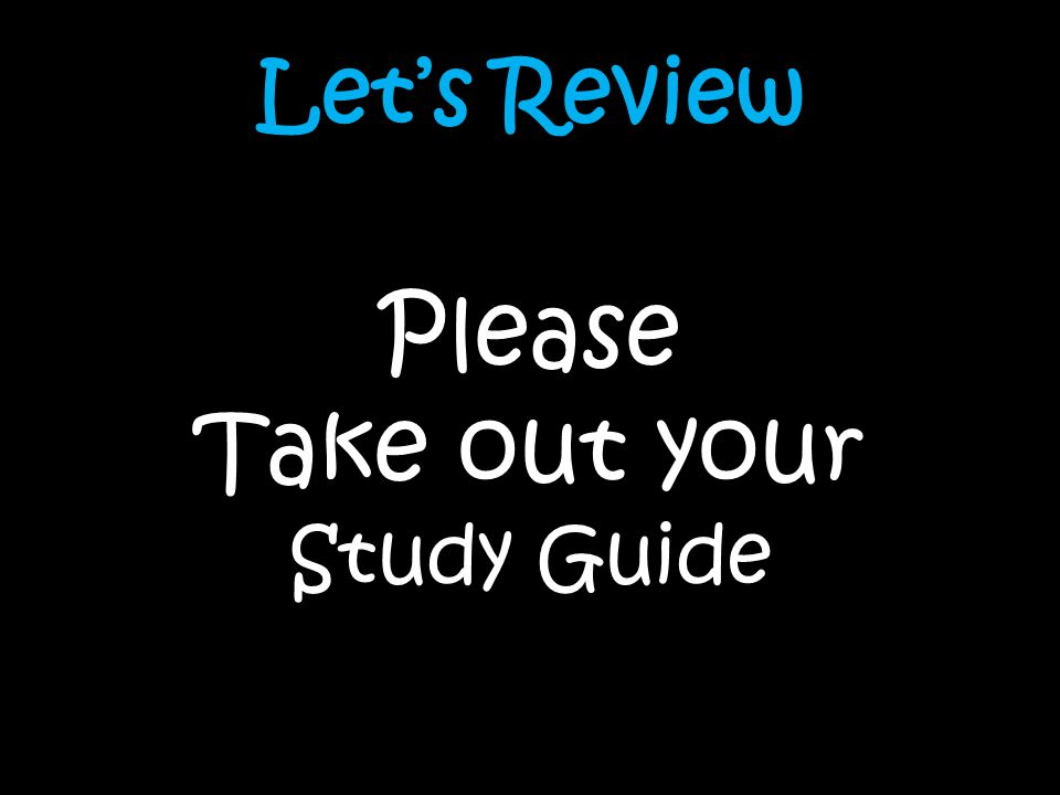 Lets Review Please Take out your Study Guide