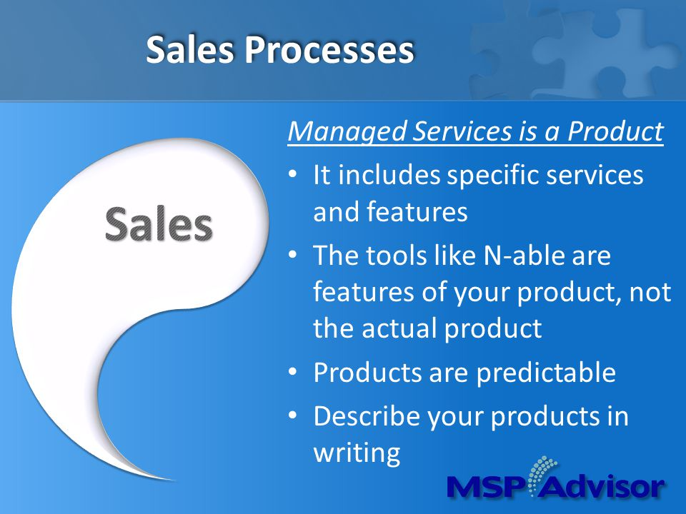 Sales Processes Managed Services is a Product It includes specific services and features The tools like N-able are features of your product, not the actual product Products are predictable Describe your products in writing