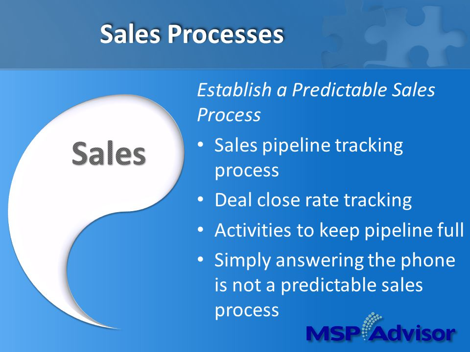 Sales Processes Establish a Predictable Sales Process Sales pipeline tracking process Deal close rate tracking Activities to keep pipeline full Simply answering the phone is not a predictable sales process
