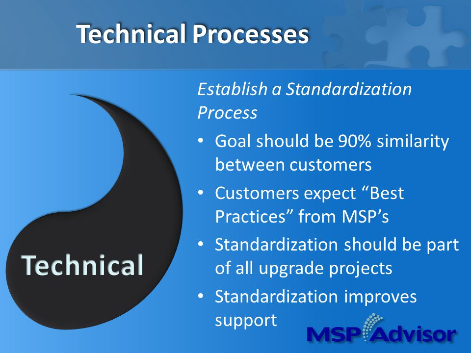 Technical Processes Establish a Standardization Process Goal should be 90% similarity between customers Customers expect Best Practices from MSPs Standardization should be part of all upgrade projects Standardization improves support