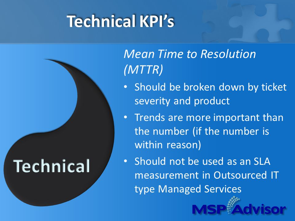 Technical KPIs Mean Time to Resolution (MTTR) Should be broken down by ticket severity and product Trends are more important than the number (if the number is within reason) Should not be used as an SLA measurement in Outsourced IT type Managed Services