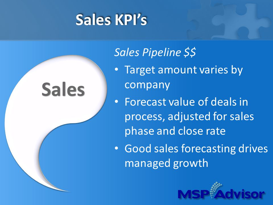 Sales KPIs Sales Pipeline $$ Target amount varies by company Forecast value of deals in process, adjusted for sales phase and close rate Good sales forecasting drives managed growth