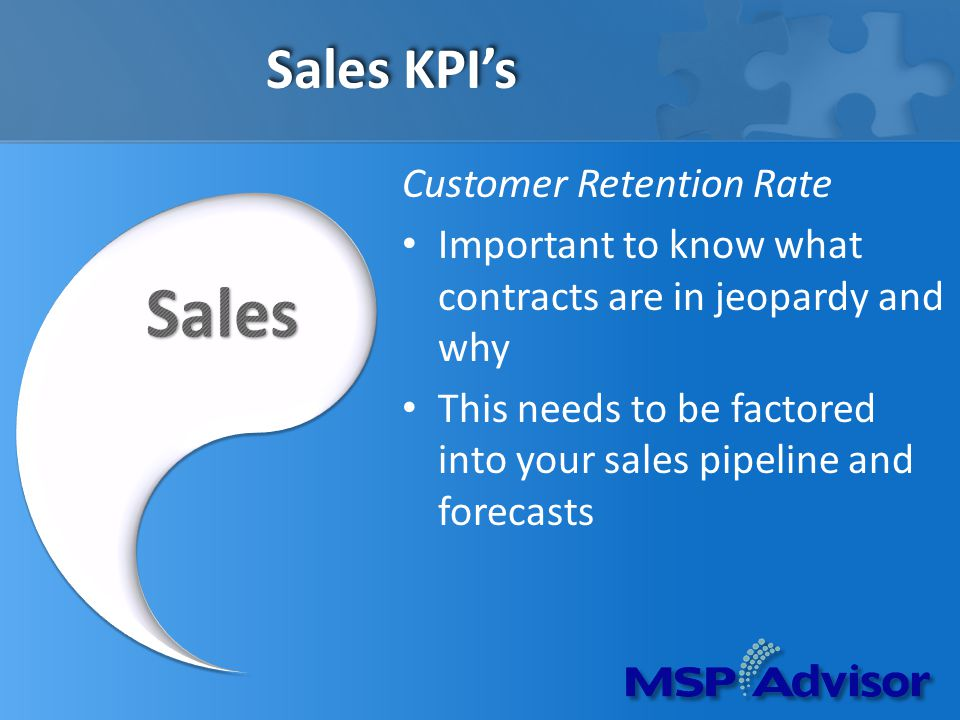 Sales KPIs Customer Retention Rate Important to know what contracts are in jeopardy and why This needs to be factored into your sales pipeline and forecasts