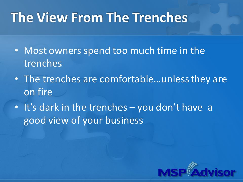 The View From The Trenches Most owners spend too much time in the trenches The trenches are comfortable…unless they are on fire Its dark in the trenches – you dont have a good view of your business