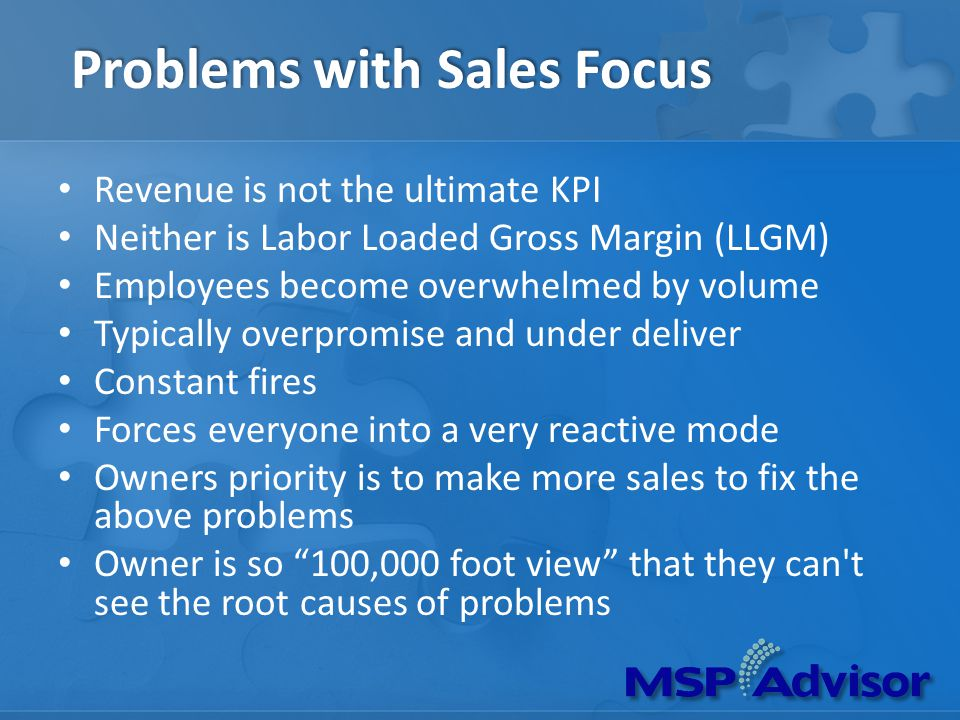 Problems with Sales Focus Revenue is not the ultimate KPI Neither is Labor Loaded Gross Margin (LLGM) Employees become overwhelmed by volume Typically overpromise and under deliver Constant fires Forces everyone into a very reactive mode Owners priority is to make more sales to fix the above problems Owner is so 100,000 foot view that they can t see the root causes of problems