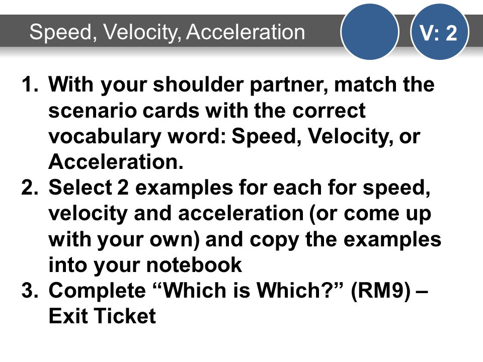 Speed, Velocity, Acceleration V: 2 1.With your shoulder partner, match the scenario cards with the correct vocabulary word: Speed, Velocity, or Acceleration.