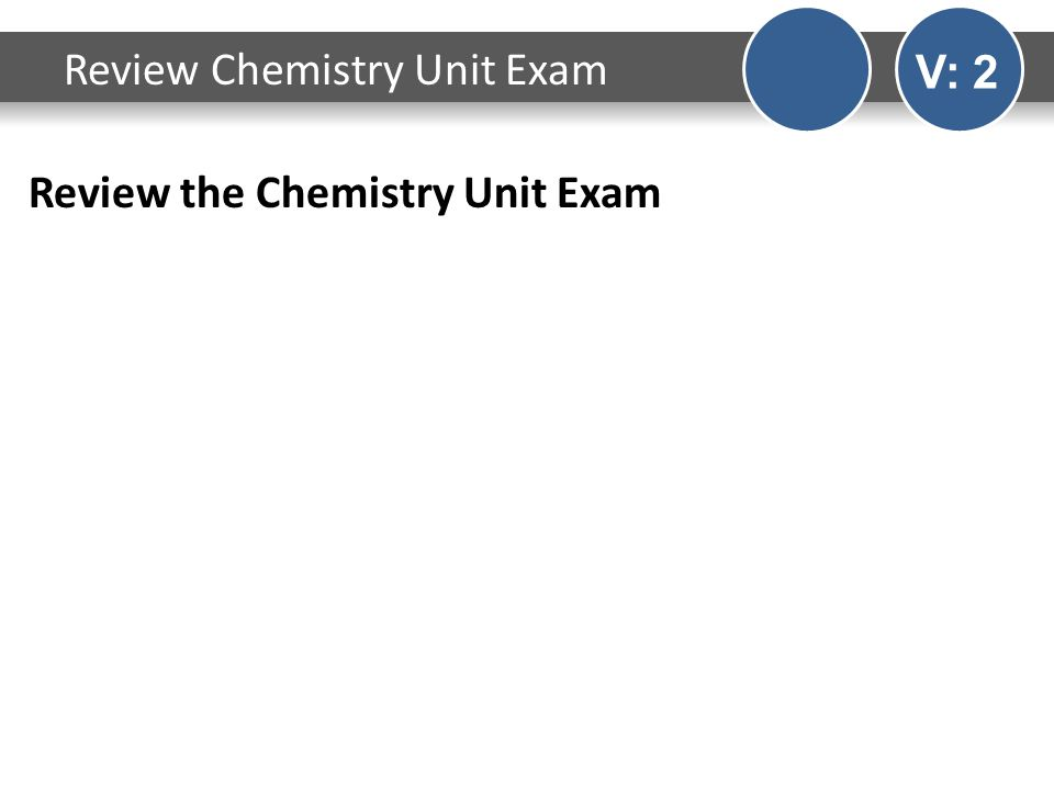 Review the Chemistry Unit Exam Review Chemistry Unit Exam V: 2