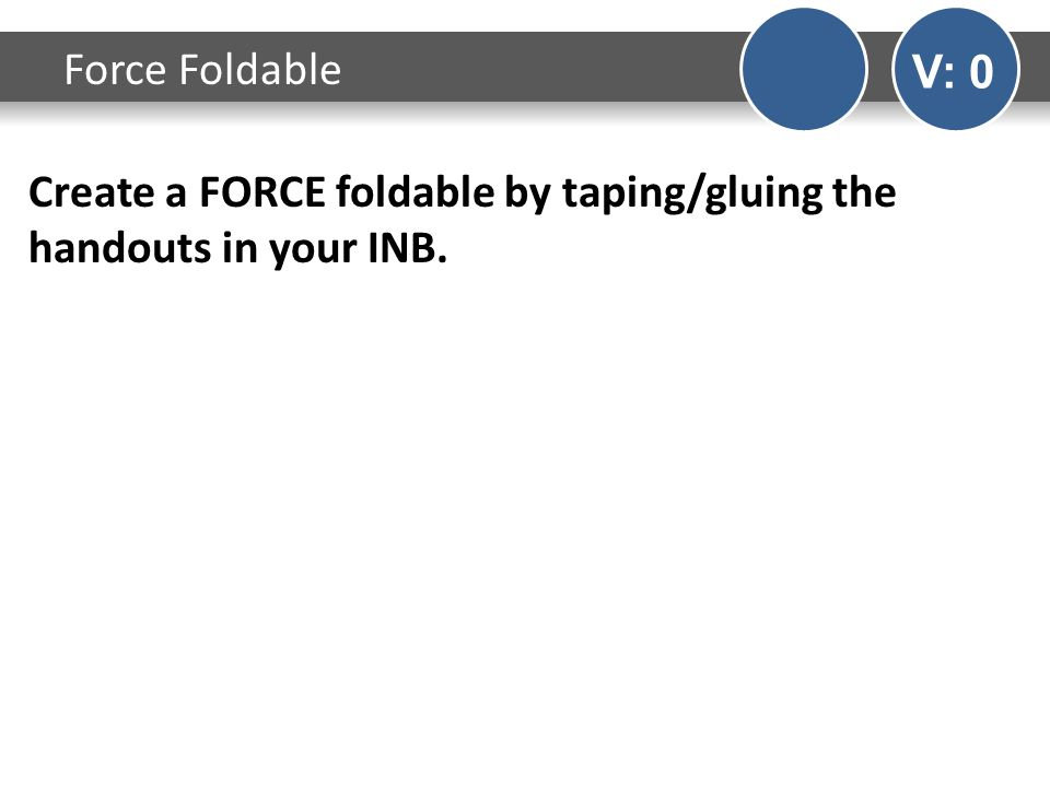 Create a FORCE foldable by taping/gluing the handouts in your INB. Force Foldable V: 0