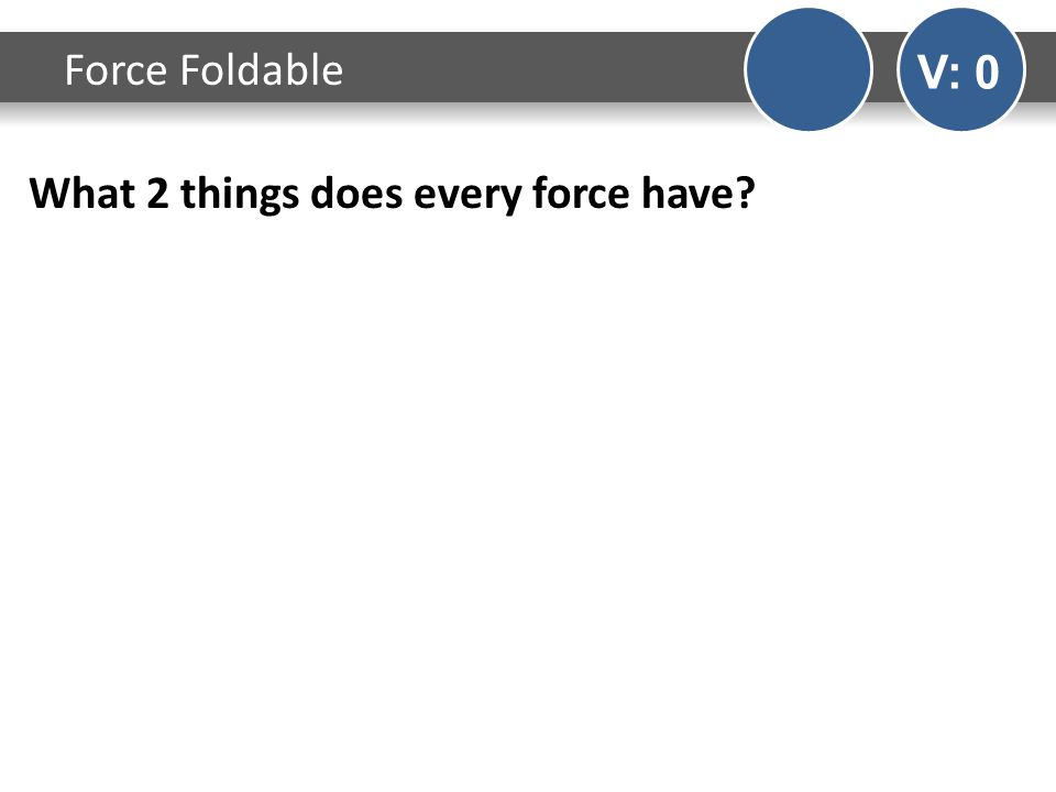 What 2 things does every force have? Force Foldable V: 0