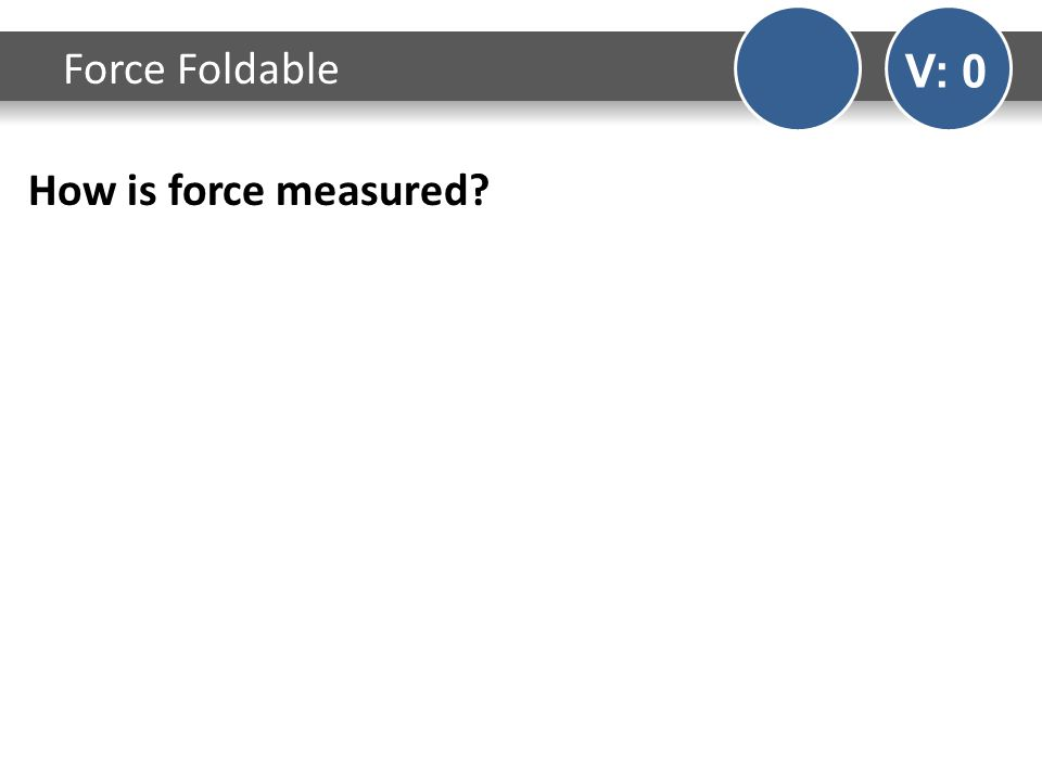 How is force measured? Force Foldable V: 0