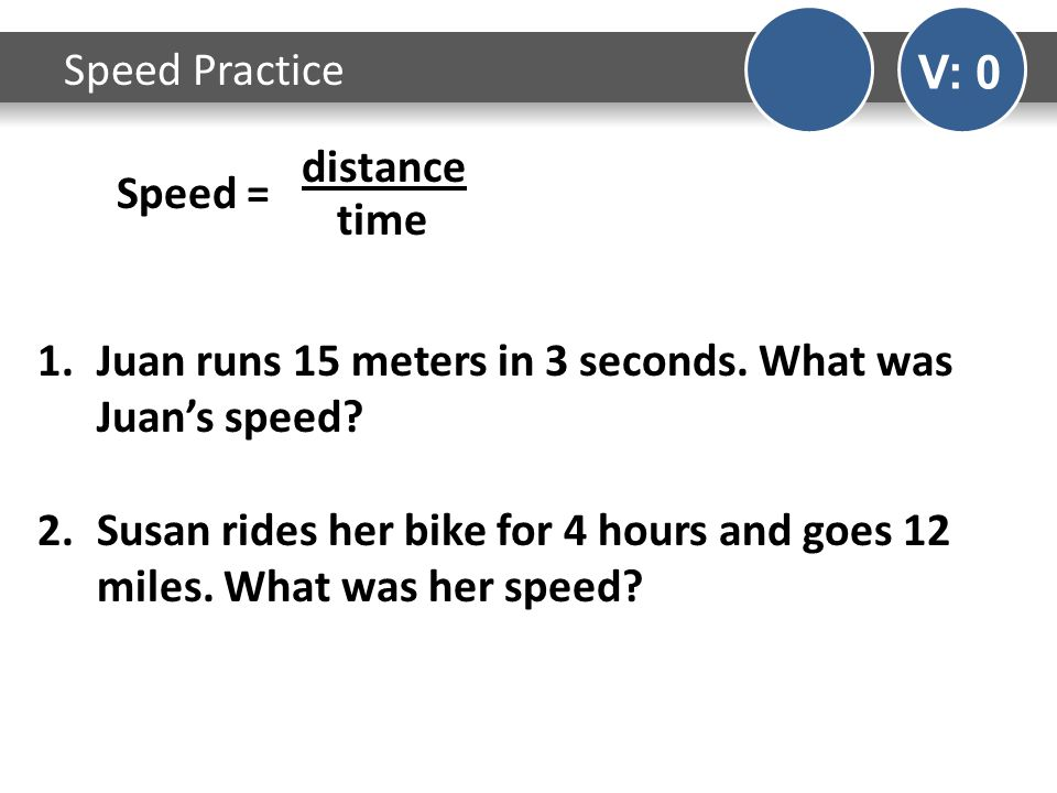 Speed Practice V: 0 Speed = distance time 1.Juan runs 15 meters in 3 seconds.