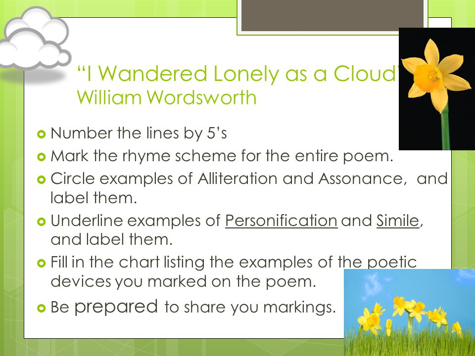 I Wandered Lonely as a Cloud William Wordsworth Number the lines by 5s Mark the rhyme scheme for the entire poem. Circle examples of Alliteration and