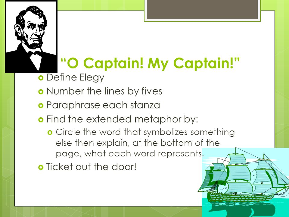 O Captain! My Captain! Define Elegy Number the lines by fives Paraphrase each stanza Find the extended metaphor by: Circle the word that symbolizes so