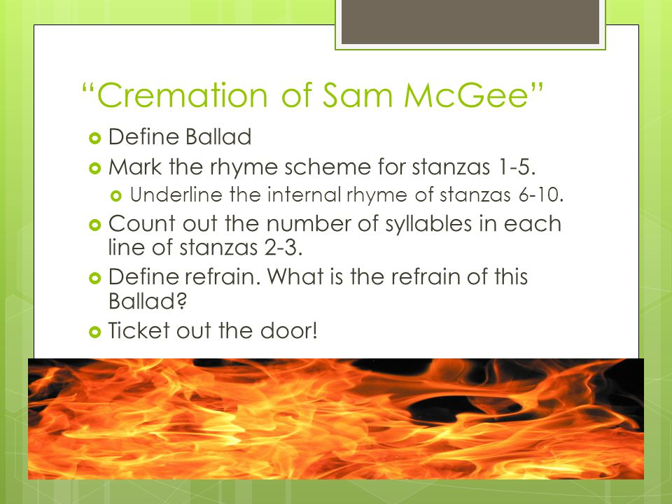 Cremation of Sam McGee Define Ballad Mark the rhyme scheme for stanzas 1-5. Underline the internal rhyme of stanzas 6-10. Count out the number of syll