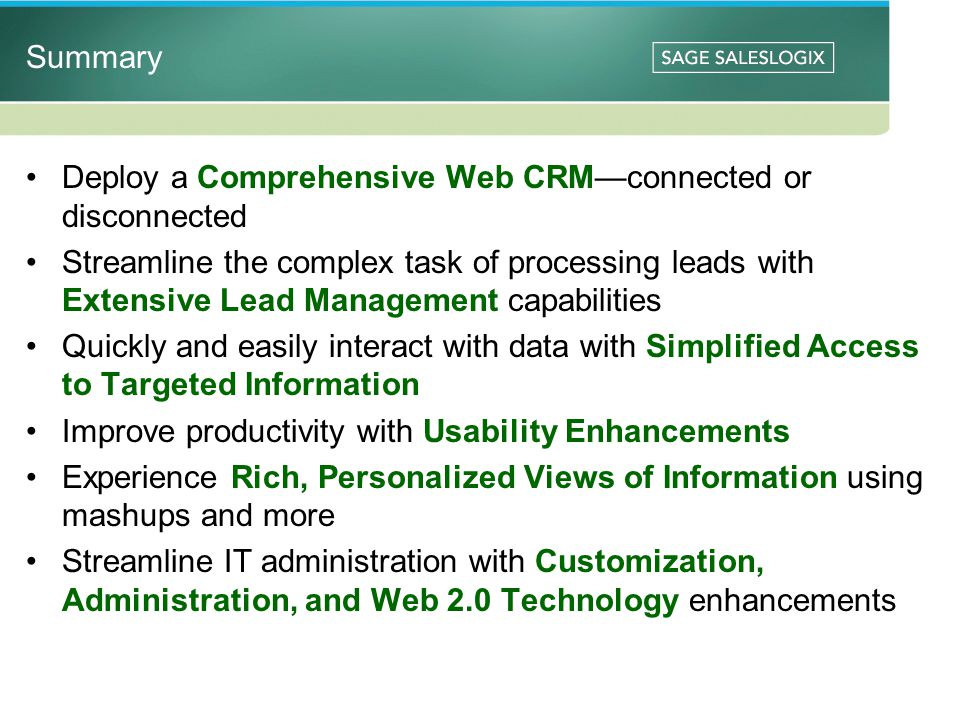 Summary Deploy a Comprehensive Web CRMconnected or disconnected Streamline the complex task of processing leads with Extensive Lead Management capabilities Quickly and easily interact with data with Simplified Access to Targeted Information Improve productivity with Usability Enhancements Experience Rich, Personalized Views of Information using mashups and more Streamline IT administration with Customization, Administration, and Web 2.0 Technology enhancements