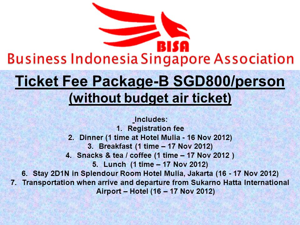 Ticket Fee Package-B SGD800/person (without budget air ticket) Includes: 1.Registration fee 2.Dinner (1 time at Hotel Mulia - 16 Nov 2012) 3.Breakfast (1 time – 17 Nov 2012) 4.Snacks & tea / coffee (1 time – 17 Nov 2012 ) 5.Lunch (1 time – 17 Nov 2012) 6.Stay 2D1N in Splendour Room Hotel Mulia, Jakarta ( Nov 2012) 7.Transportation when arrive and departure from Sukarno Hatta International Airport – Hotel (16 – 17 Nov 2012)