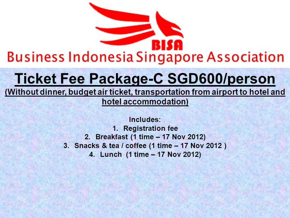 Ticket Fee Package-C SGD600/person (Without dinner, budget air ticket, transportation from airport to hotel and hotel accommodation) Includes: 1.Registration fee 2.Breakfast (1 time – 17 Nov 2012) 3.Snacks & tea / coffee (1 time – 17 Nov 2012 ) 4.Lunch (1 time – 17 Nov 2012)