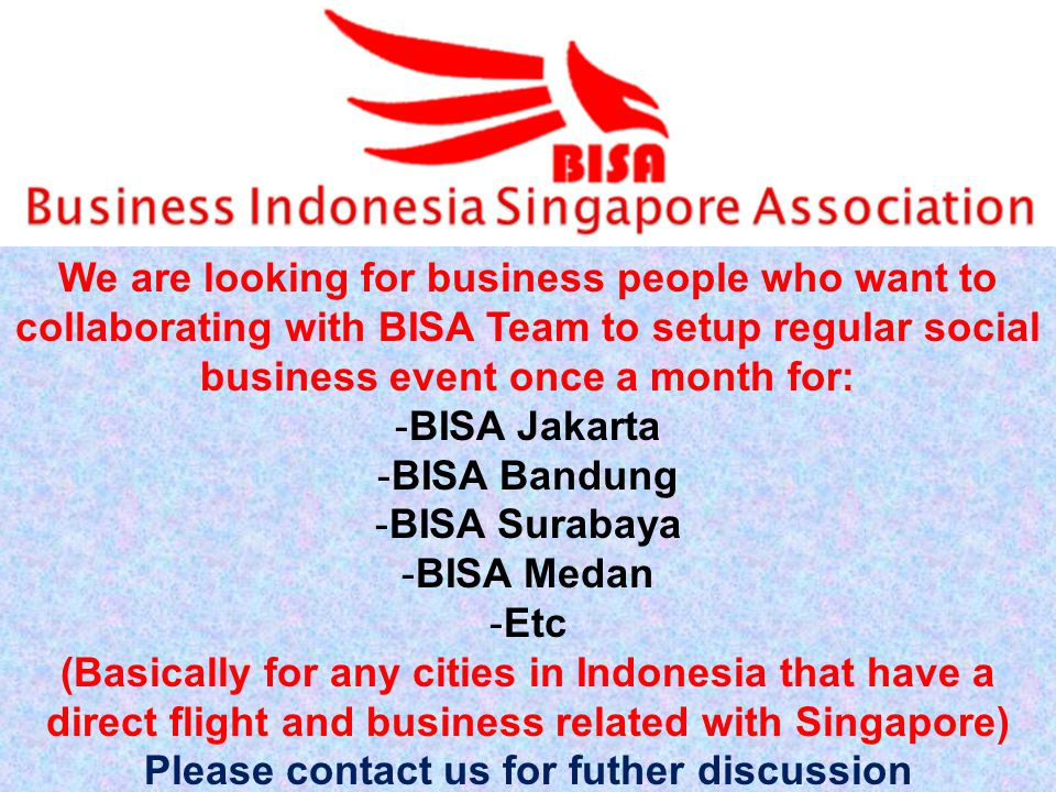 We are looking for business people who want to collaborating with BISA Team to setup regular social business event once a month for: -BISA Jakarta -BISA Bandung -BISA Surabaya -BISA Medan -Etc (Basically for any cities in Indonesia that have a direct flight and business related with Singapore) Please contact us for futher discussion