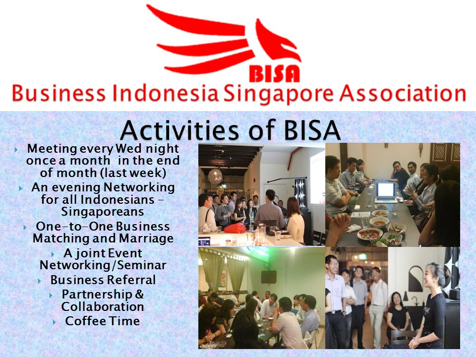 Meeting every Wed night once a month in the end of month (last week) An evening Networking for all Indonesians - Singaporeans One-to-One Business Matching and Marriage A joint Event Networking/Seminar Business Referral Partnership & Collaboration Coffee Time