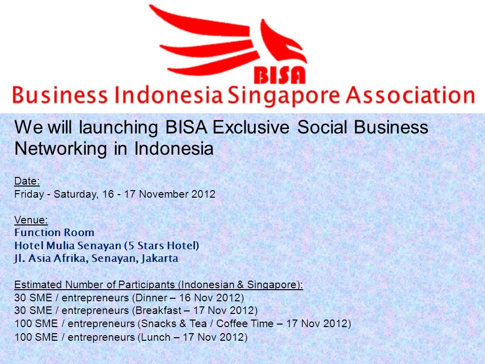 We will launching BISA Exclusive Social Business Networking in Indonesia Date: Friday - Saturday, 16 - 17 November 2012 Venue: Function Room Hotel Mul