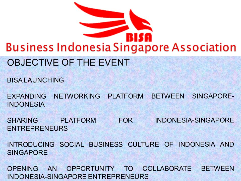 OBJECTIVE OF THE EVENT BISA LAUNCHING EXPANDING NETWORKING PLATFORM BETWEEN SINGAPORE- INDONESIA SHARING PLATFORM FOR INDONESIA-SINGAPORE ENTREPRENEURS INTRODUCING SOCIAL BUSINESS CULTURE OF INDONESIA AND SINGAPORE OPENING AN OPPORTUNITY TO COLLABORATE BETWEEN INDONESIA-SINGAPORE ENTREPRENEURS