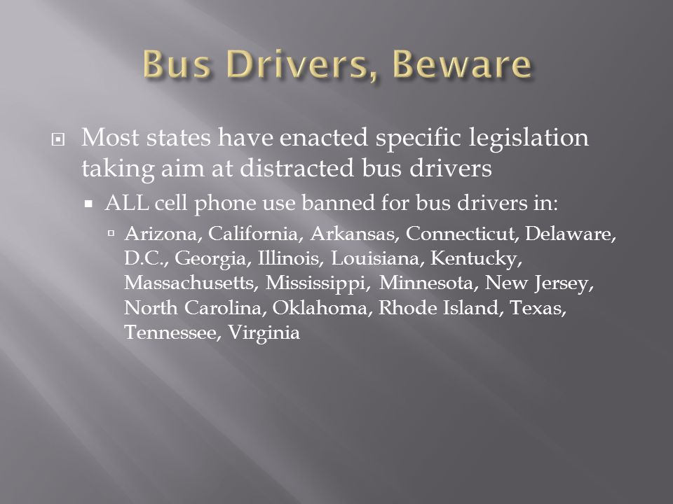 Most states have enacted specific legislation taking aim at distracted bus drivers ALL cell phone use banned for bus drivers in: Arizona, California, Arkansas, Connecticut, Delaware, D.C., Georgia, Illinois, Louisiana, Kentucky, Massachusetts, Mississippi, Minnesota, New Jersey, North Carolina, Oklahoma, Rhode Island, Texas, Tennessee, Virginia