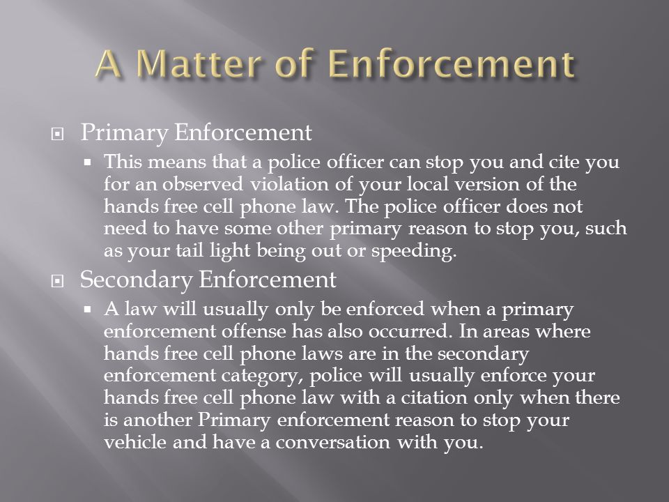 Primary Enforcement This means that a police officer can stop you and cite you for an observed violation of your local version of the hands free cell phone law.