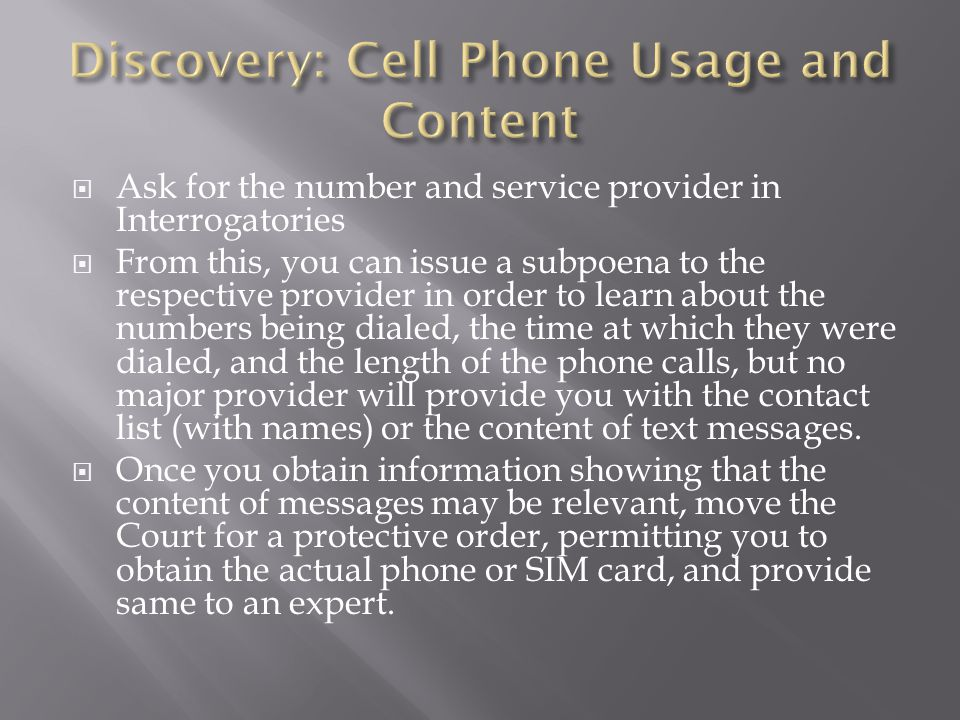Ask for the number and service provider in Interrogatories From this, you can issue a subpoena to the respective provider in order to learn about the numbers being dialed, the time at which they were dialed, and the length of the phone calls, but no major provider will provide you with the contact list (with names) or the content of text messages.