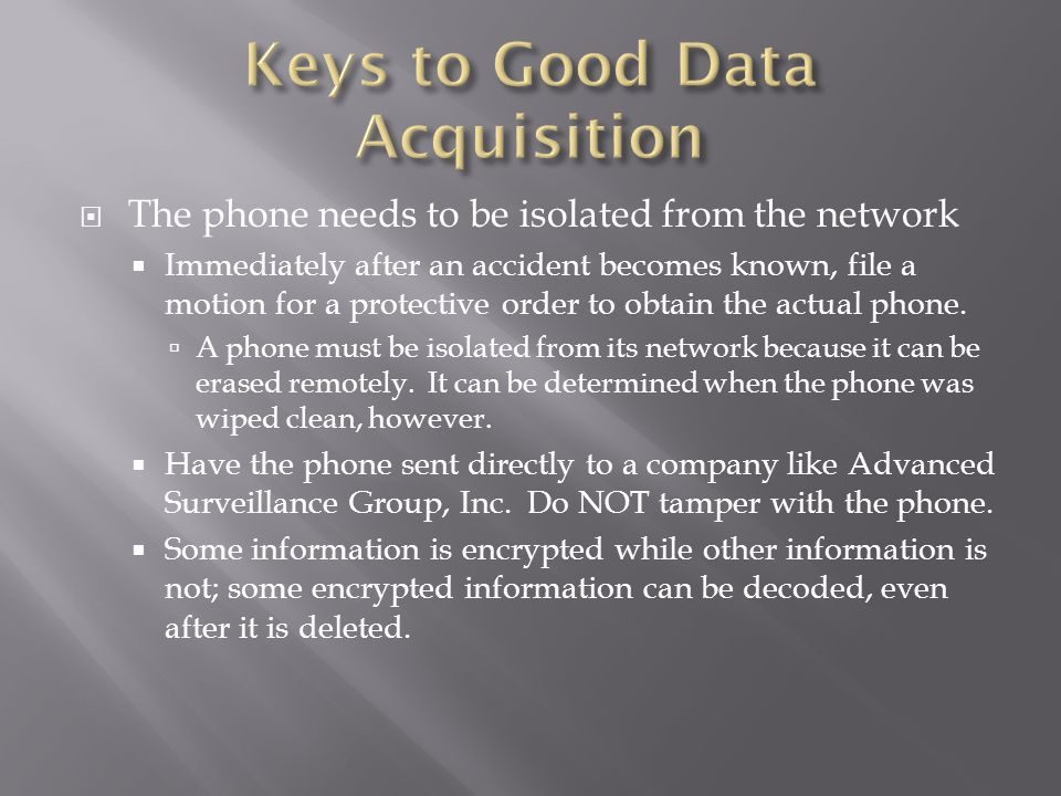 The phone needs to be isolated from the network Immediately after an accident becomes known, file a motion for a protective order to obtain the actual phone.