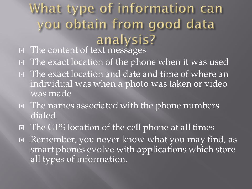 The content of text messages The exact location of the phone when it was used The exact location and date and time of where an individual was when a photo was taken or video was made The names associated with the phone numbers dialed The GPS location of the cell phone at all times Remember, you never know what you may find, as smart phones evolve with applications which store all types of information.