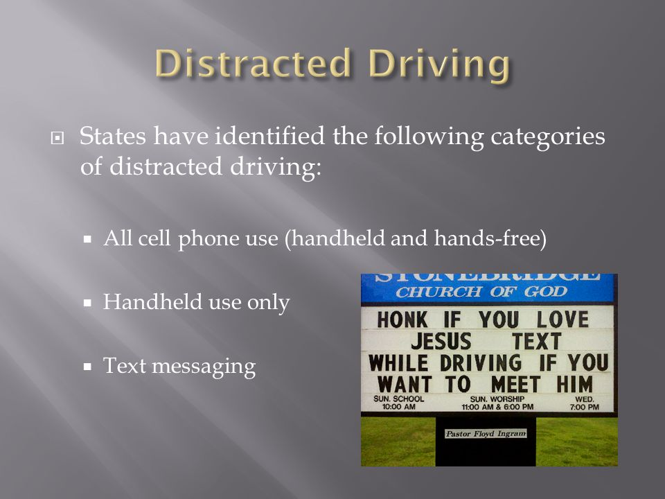 States have identified the following categories of distracted driving: All cell phone use (handheld and hands-free) Handheld use only Text messaging