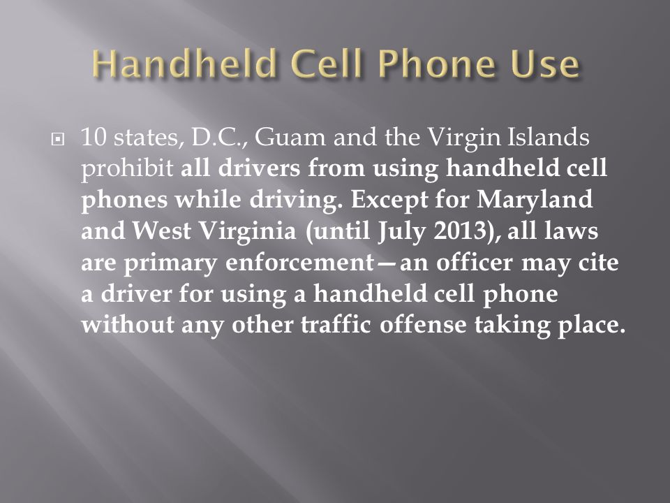 10 states, D.C., Guam and the Virgin Islands prohibit all drivers from using handheld cell phones while driving.