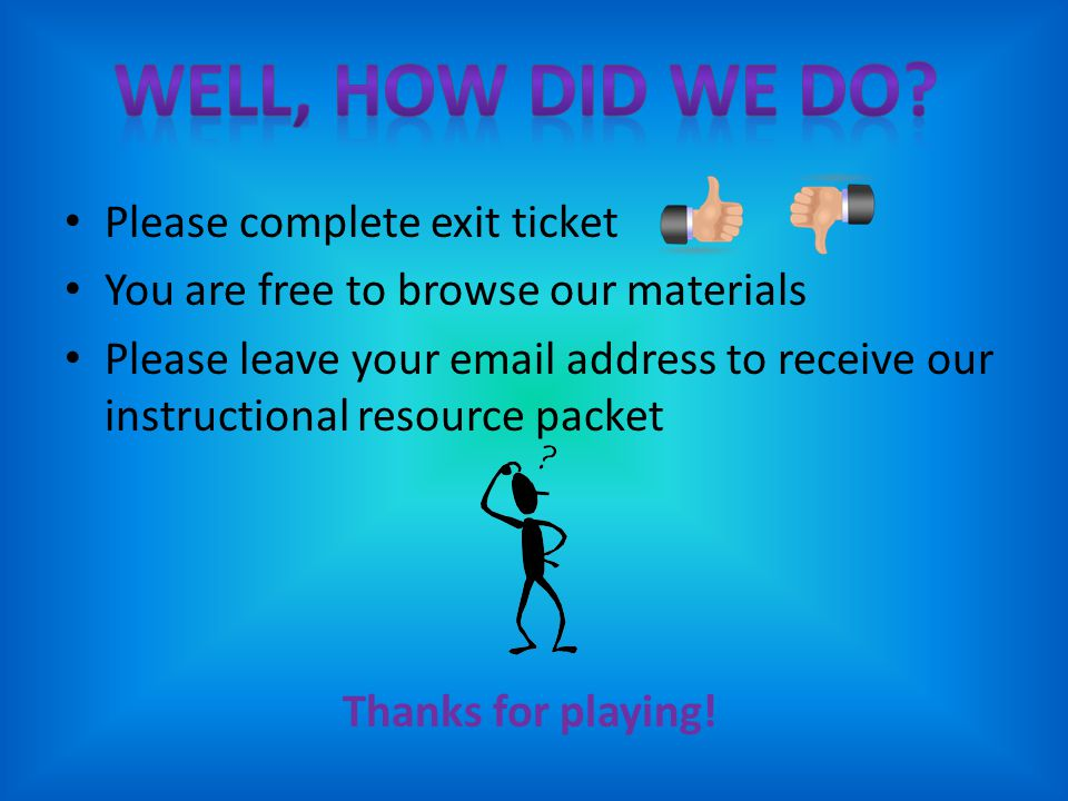 Please complete exit ticket You are free to browse our materials Please leave your email address to receive our instructional resource packet Thanks for playing!