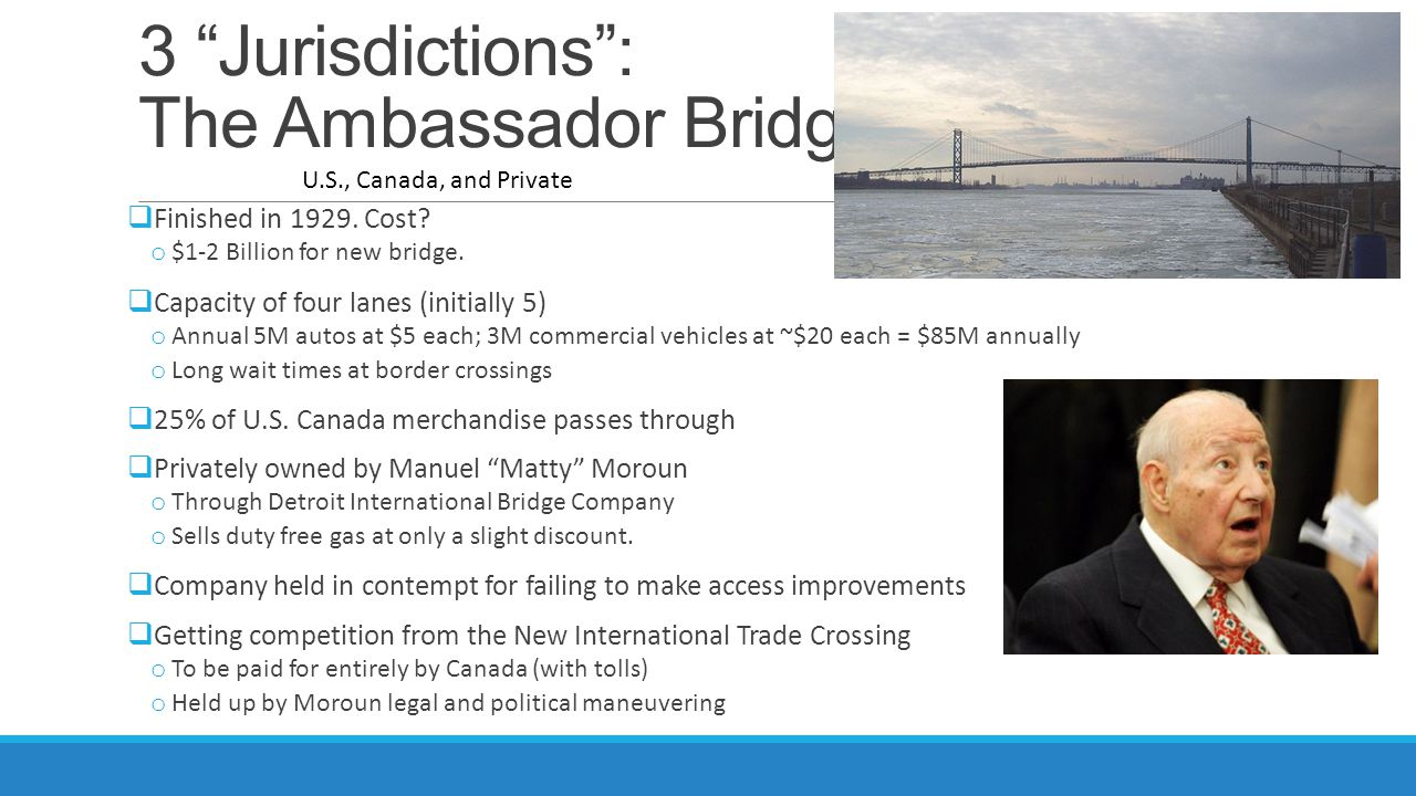 3 Jurisdictions: The Ambassador Bridge Finished in 1929. Cost? o $1-2 Billion for new bridge. Capacity of four lanes (initially 5) o Annual 5M autos a