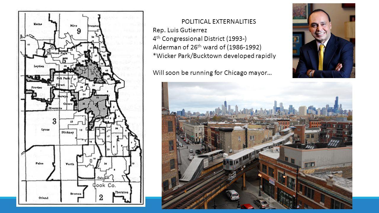 POLITICAL EXTERNALITIES Rep. Luis Gutierrez 4 th Congressional District (1993-) Alderman of 26 th ward of (1986-1992) *Wicker Park/Bucktown developed